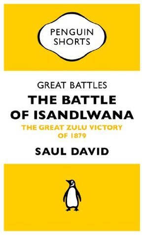 Great Battles: The Battle of Isandlwana (Penguin Specials): The Great Zulu Victory of 1879 (Penguin Shorts/Specials)  by  Saul David