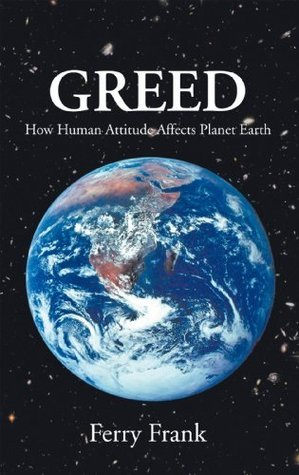 GREED: How human attitude affects Planet Earth  by  Ferry Frank