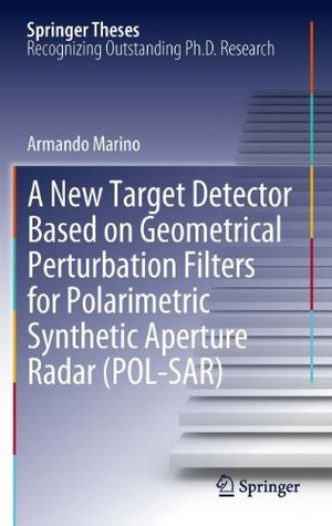 A New Target Detector Based on Geometrical Perturbation Filters for Polarimetric Synthetic Aperture Radar (POL-SAR)  by  Armando Marino