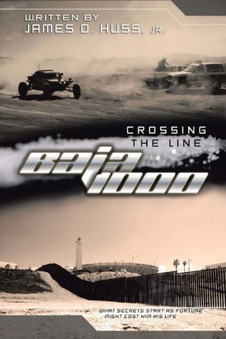 Crossing the Line Baja 1000: what secrets starts as fortune might cost him his life James D. Huss Jr.