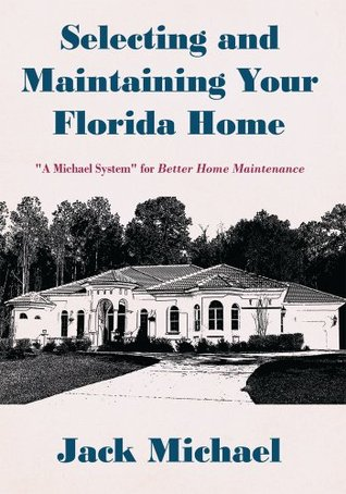 Selecting and Maintaining Your Florida Home: A Michael System for Better Home Maintenance  by  Jack Michael