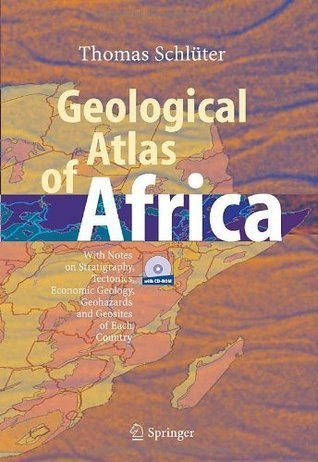 Geological Atlas of Africa: With Notes on Stratigraphy, Tectonics, Economic Geology, Geohazards and Geosites of Each Country  by  Thomas Schlxfcter