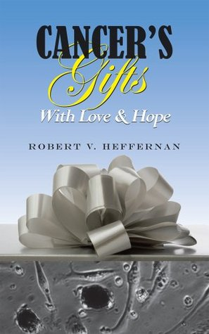 Cancers Gifts With Love & Hope  by  Robert V. Heffernan