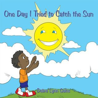 One Day I Tried to Catch the Sun Debra Lynn Goins