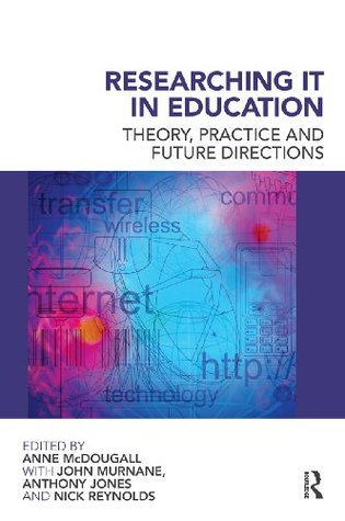 Researching IT in Education: Theory, Practice and Future Directions  by  Anne McDougall