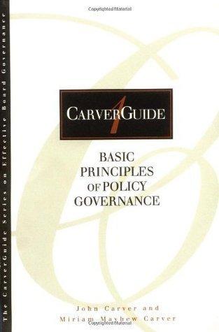 CarverGuide, Vol 1: Basic Principles of Policy Governance (J-B Carver Board Governance Series)  by  John Carver