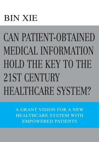 Can Patient-Obtained Medical Information Hold The Key To The 21st Century Healthcare System?: A Grant Vision For A New Healthcare System With Empowered Patients  by  Bin Xie