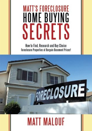 Matts Foreclosure Home Buying Secrets: How to Find, Research and Buy Choice Foreclosure Properties at Bargain Basement Prices! Matt Malouf