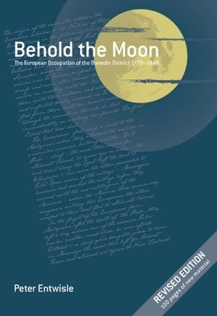 Behold the Moon: The European Occupation of the Dunedin District 1770-1848  by  Peter Entwisle