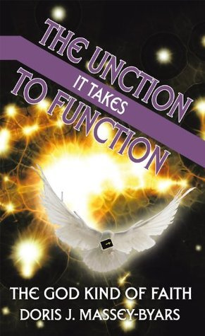The Unction It Takes To Function: The God Kind Of Faith DORIS  J. MASSEY-BYARS