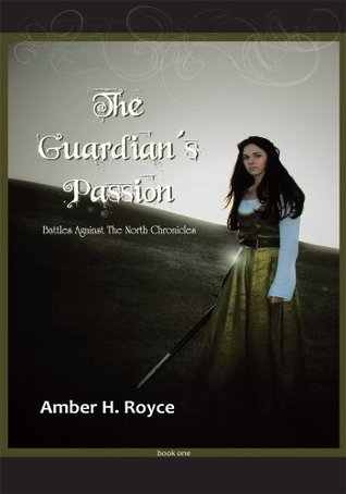 The Guardians Passion: Book One of Battles Against The North Chronicles Amber H. Royce