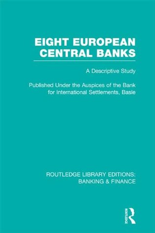 Eight European Central Banks (RLE Banking & Finance): Organization and Activities: Volume 38 (Routledge Library Editions: Banking & Finance) Various