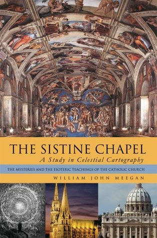 THE SISTINE CHAPEL: A Study in Celestial Cartography :The Mysteries and the Esoteric Teachings of the Catholic Church  by  William John Meegan