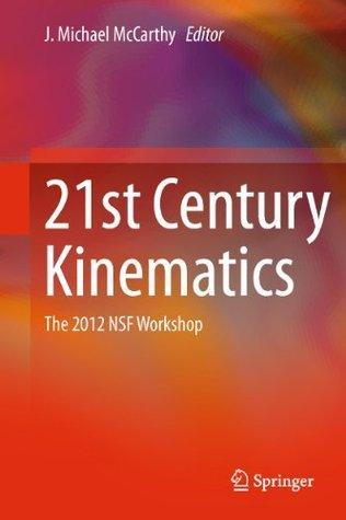 21st Century Kinematics: The 2012 NSF Workshop  by  Michael J. McCarthy