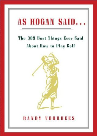 As Hogan Said...: The 389 Best Things Anyone Said about How to Play Golf  by  Randy Voorhees