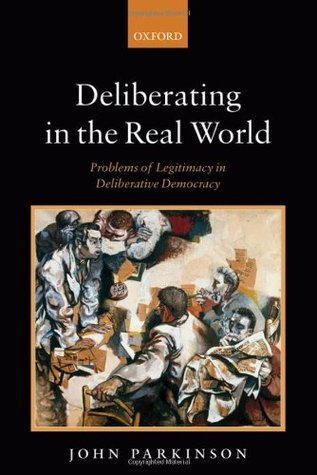 Deliberating in the Real World: Problems of Legitimacy in Deliberative Democracy  by  John Parkinson