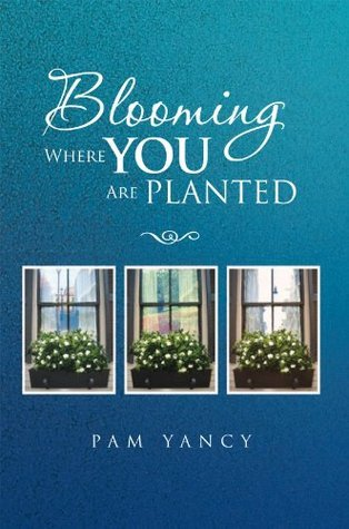Blooming Where You Are Planted Pam Yancy
