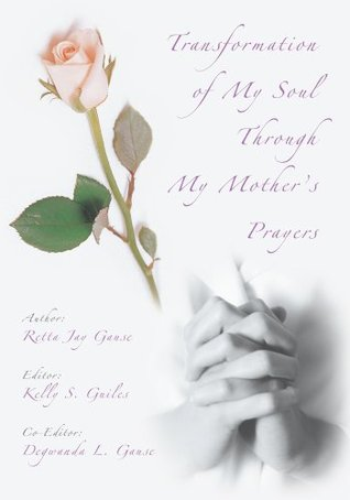 Transformation Of My Soul Through My Mothers Prayers  by  Retta Gause