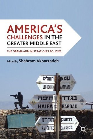 Americas Challenges in the Greater Middle East: The Obama Administrations Policies  by  Shahram Akbarzadeh