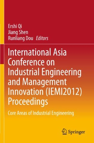 International Asia Conference on Industrial Engineering and Management Innovation (IEMI2012) Proceedings: Core Areas of Industrial Engineering  by  Ershi Qi