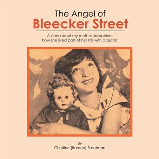 The Angel of Bleecker Street : A story about my mother Josephine how she lived part of her life with secret Christine (Barone) Brautman