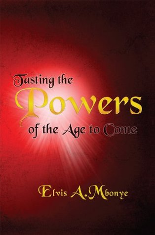 Tasting The Powers Of The Age To Come Elvis Mbonye