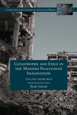 Catastrophe and Exile in the Modern Palestinian Imagination: Telling Memories Ihab Saloul