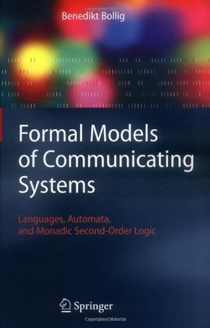 Formal Models of Communicating Systems: Languages, Automata, and Monadic Second-Order Logic (Texts in Theoretical Computer Science. An Eatcs Series)  by  Benedikt Bollig