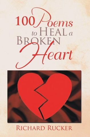 100 Poems To Heal A  Broken Heart  by  Richard Rucker