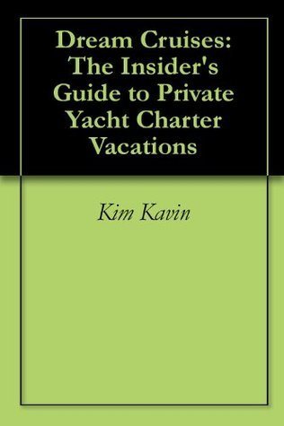 Dream Cruises: The Insiders Guide to Private Yacht Charter Vacations Kim Kavin