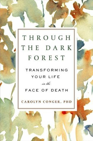 Through the Dark Forest: Transforming Your Life in the Face of Death  by  Carolyn Conger