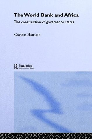 World Bank and Africa: The Construction of Governance States (Routledge Advances in International Political Economy) Graham Harrison