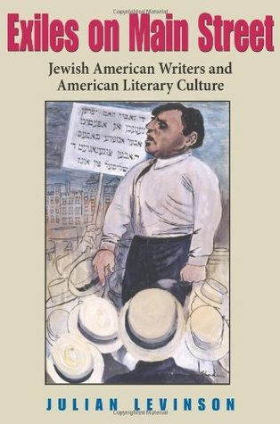 Exiles on Main Street: Jewish American Writers and American Literary Culture Julian Levinson