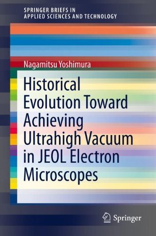 Historical Evolution Toward Achieving Ultrahigh Vacuum in JEOL Electron Microscopes (SpringerBriefs in Applied Sciences and Technology)  by  Nagamitsu Yoshimura