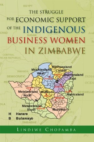 The Struggle For Economic Support Of The Indiginous Business Women In Zimbabwe  by  LINDIWE CHOPAMBA