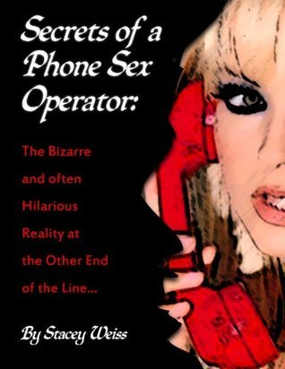 Secrets of a Phone Sex Operator: The Bizarre and Often Hilarious Reality at the Other End of the Line  by  Stacey Weiss