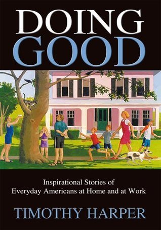Doing Good : Inspirational Stories of Everyday Americans at Home and at Work Timothy Harper