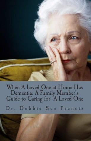 When a Loved One at Home Has Dementia: A Family Members Guide to Caring for A Loved One Debbie Francis