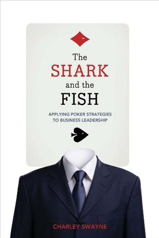 The Shark and the Fish: Applying Poker Strategies to Business Leadership Charley Swayne