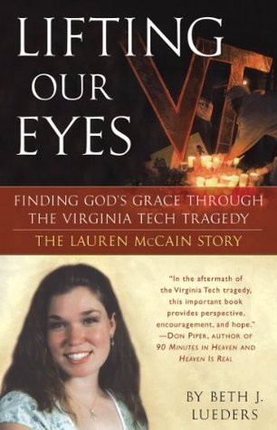 Lifting Our Eyes: Finding Gods Grace Through the Virginia Tech Tragedy The Lauren McCain Story Beth J. Lueders