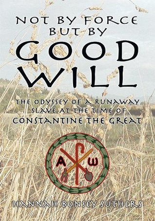 Not By Force But By Good Will: The Odyssey of a Runaway Slave at the Time of Constantine the Great  by  Hannah Bonsey Suthers