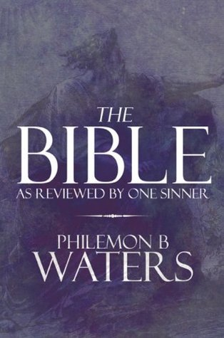 The Bible: As Reviewed  by  One Sinner by Philemon B. Waters