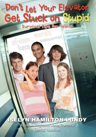 Dont Let Your Elevator Get Stuck on Stupid: Survival Tips for Teens  by  Iselyn Lundy