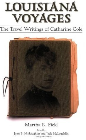 Louisiana Voyages: The Travel Writings of Catharine Cole  by  Martha R. Field