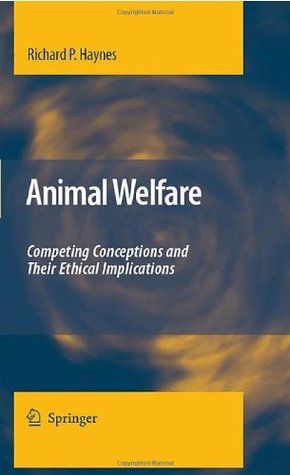 Animal Welfare: Competing Conceptions And Their Ethical Implications Richard P. Haynes