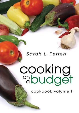 Cooking on a Budget: Cookbook Volume I  by  Sarah L. Perren