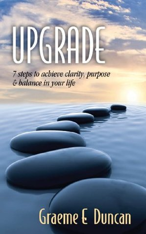 Upgrade: 7 Principles to Achieve Clarity, Purpose & Balance in Your Life  by  Graeme Duncan