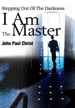 I Am The Master: Stepping Out Of The Darkness  by  John Paul Christ