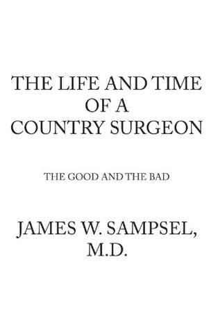 The Life And Time Of A Country Surgeon The Good And The Bad  by  James W. Sampsel