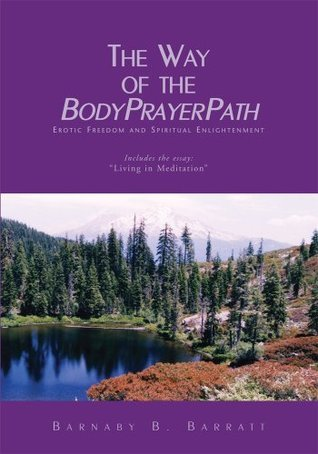 The Way of the BodyPrayerPath: Erotic Freedom and Spiritual Enlightenment Barnaby B. Barratt